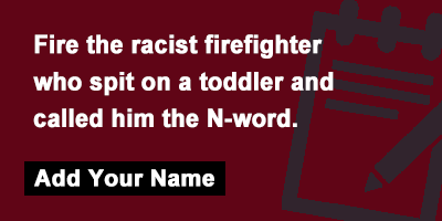 Fire the racist firefighter who spit on a toddler and called him the N-word.